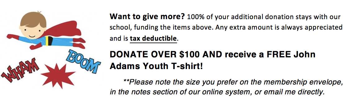 Want to give more_  100_ your additional donation stays with the school.  Extra donations are tax deductible.  Donate over _100 and receive a FREE John Adams Youth T-Shirt_