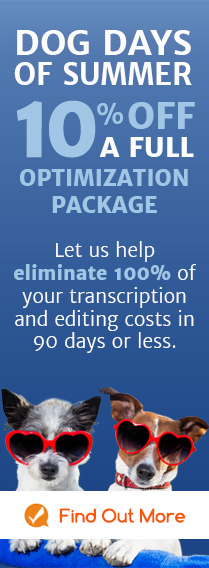 DOG DAYS OF SUMMER 10% OFF A FULL OPTIMIZATION PACKAGE Let us help eliminate 100% of your transcription and editing costs in 90 days or less.