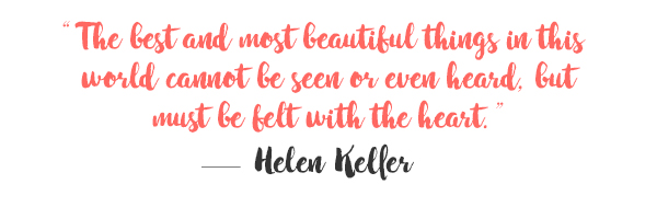The best and most beautiful things in this world cannot be seen or even heard, but must be felt with the heart. - Helen Keller