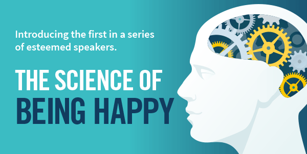 Introducing the first in a series of esteemed speakers. The Science of Being Happy.