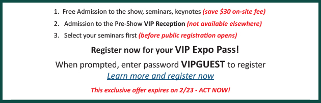 Free Admission to all show features and save $30. Get admission to the Pre-Show VIP reception. Select your seminars first. When prompted, enter password VIPGUEST to register - Click Here to learn more and register