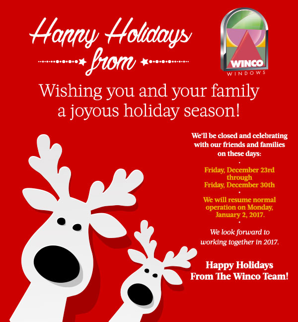 Happy Holidays from Winco Window CompanyWishing you and your family a joyous holiday season! We?ll be closed and celebrating with our friends and families on these days:  Friday, Dcer 23 through Friday, December 30th?We will resume normal operation on Monday, January 2, 2017. We look forward to working together in 2017.Happy HolidaysFrom The Winco Team!