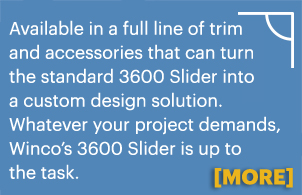 Available in a full line of trim and accessories that can turn the standard 3600 Slider into a custom design solution. Whatever your project demands, Winco?s 3600 Slider is up to the task. More information.